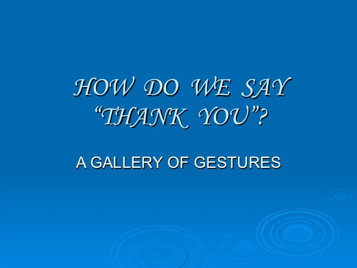 """HOW  DO  WE  SAY """"THANK  YOU""""? A GALLERY OF GESTURES"""