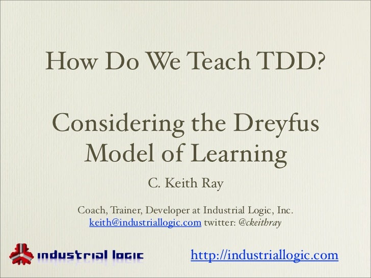 How Do We Teach TDD?Considering the Dreyfus  Model of Learning                  C. Keith Ray  Coach, Trainer, Developer at...