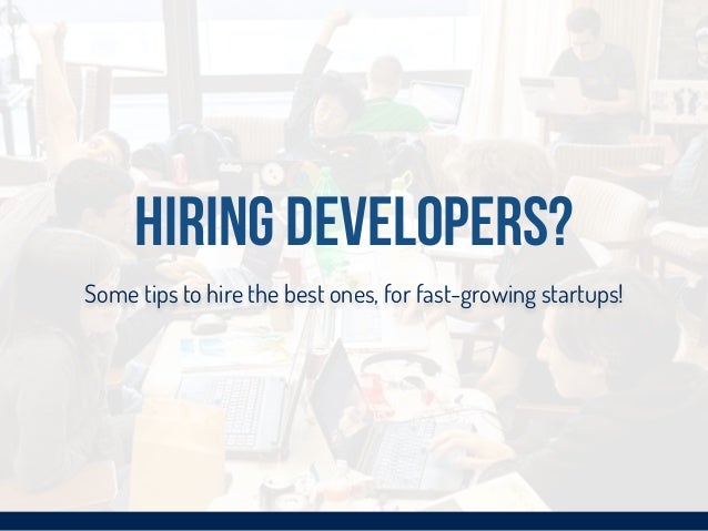 Hiring Developers? Some tips to hire the best ones, for fast-growing startups!