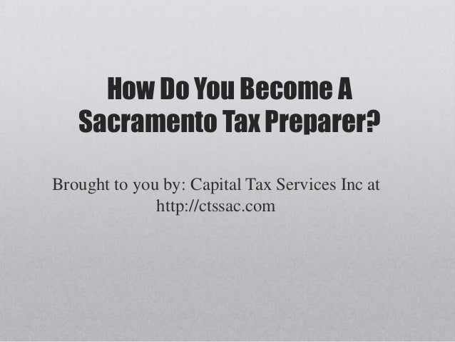 How Do You Become A   Sacramento Tax Preparer?Brought to you by: Capital Tax Services Inc at              http://ctssac.com