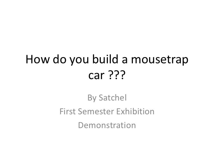 How do you build a mousetrap          car ???             By Satchel     First Semester Exhibition           Demonstration