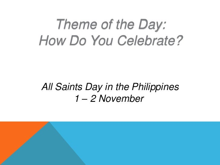 Theme of the Day:How Do You Celebrate?All Saints Day in the Philippines        1 – 2 November