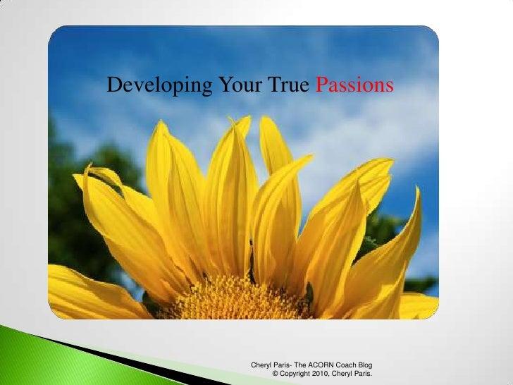Developing Your True Passions<br />Cheryl Paris- The ACORN Coach Blog  © Copyright 2010, Cheryl Paris.<br />