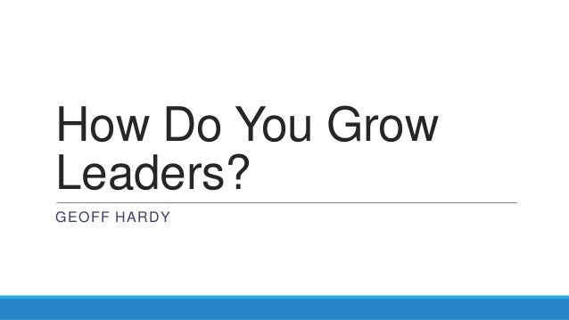 How Do You GrowLeaders?GEOFF HARDY