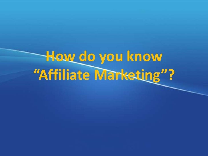 How do you know about Affiliate Marketing.