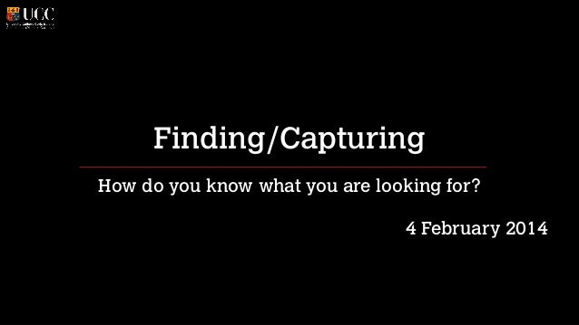 Finding/Capturing How do you know what you are looking for? !  4 February 2014