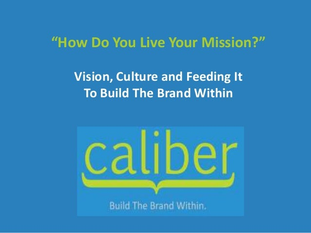 """How Do You Live Your Mission?""   Vision, Culture and Feeding It    To Build The Brand Within"