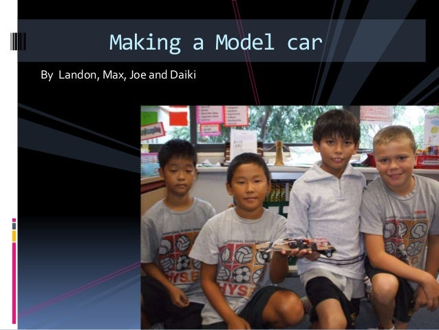 By Landon, Max, Joe and Daiki Making a Model car