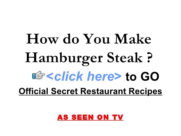 Official Secret Restaurant Recipes AS SEEN ON TV How do You Make Hamburger Steak ? < click here >   to   GO