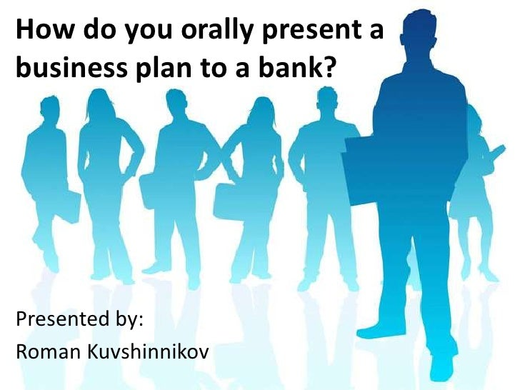 How do you orally present a business plan to a bank?<br />Presented by:<br />Roman Kuvshinnikov<br />