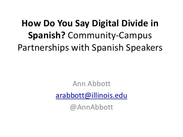 How Do You Say Digital Divide in Spanish? Community-Campus Partnerships with Spanish Speakers  Ann Abbott arabbott@illinoi...