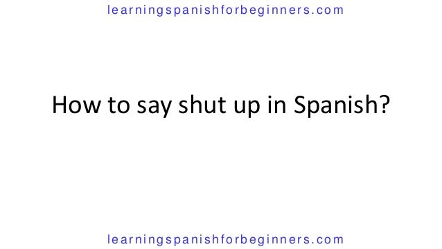 How do you say shut the fuck up in spanish images 90