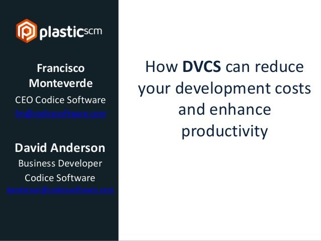 © 2013 Codice Software How DVCS can reduce your development costs and enhance productivity Francisco Monteverde CEO Codice...