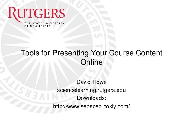 Tools for Presenting Your Course Content Online David Howe sciencelearning.rutgers.edu Downloads: http://www.sebscep.nokly...