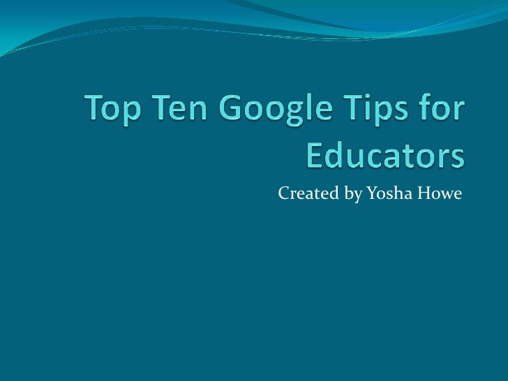 Top Ten Google Tips for Educators<br />Created by Yosha Howe<br />