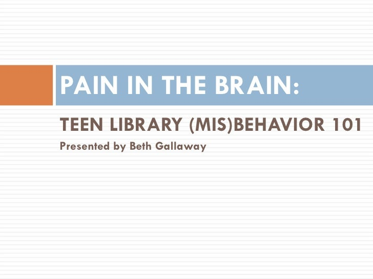 <ul><li>TEEN LIBRARY (MIS)BEHAVIOR 101 </li></ul><ul><li>Presented by Beth Gallaway </li></ul>PAIN IN THE BRAIN: