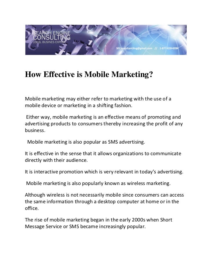 How Effective is Mobile Marketing? Mobile marketing may either refer to marketing with the use of a mobile device or mar...
