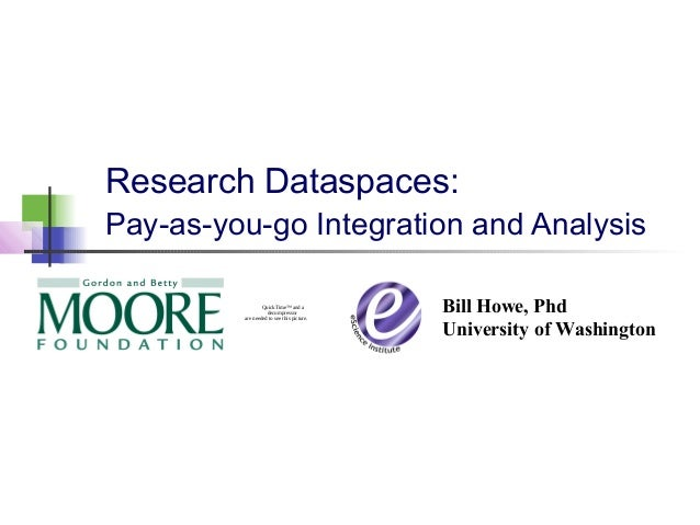 Research Dataspaces: Pay-as-you-go Integration and Analysis Bill Howe, Phd University of Washington QuickTime™ and a decom...