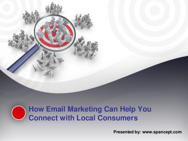 How Email Marketing Can Help YouConnect with Local Consumers                      Presented by: www.spancept.com
