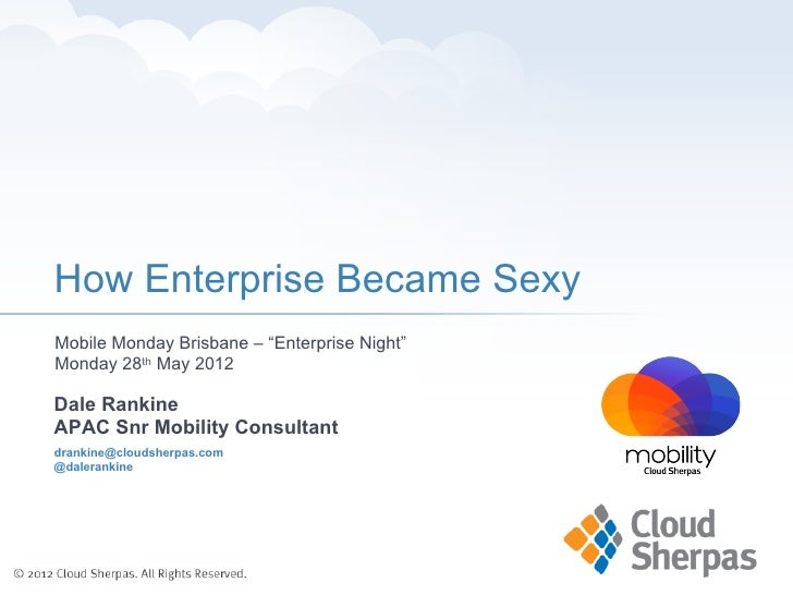 "How Enterprise Became SexyMobile Monday Brisbane – ""Enterprise Night""Monday 28th May 2012Dale RankineAPAC Snr Mobility Con..."
