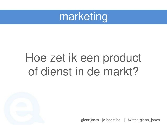 marketingHoe zet ik een productof dienst in de markt?          glennjones |e-boost.be | twitter: glenn_jones