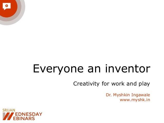 Everyone an inventor Creativity for work and play Dr. Myshkin Ingawale www.myshk.in
