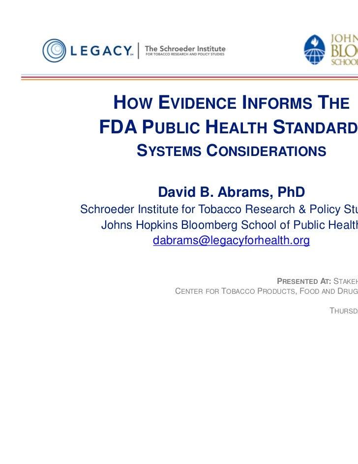 HOW EVIDENCE INFORMS THE   FDA PUBLIC HEALTH STANDARD:          SYSTEMS CONSIDERATIONS              David B. Abrams, PhDSc...