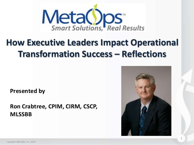 How Executive Leaders Impact Operational Transformation Success – Reflections  Presented by  Ron Crabtree, CPIM, CIRM, CSC...