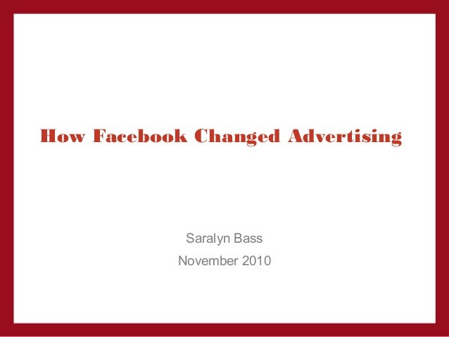 How Facebook Changed Advertising Saralyn Bass November 2010
