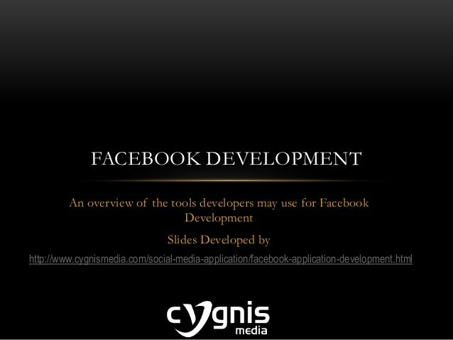 An overview of the tools developers may use for Facebook Development Slides Developed by FACEBOOK DEVELOPMENT http://www.c...