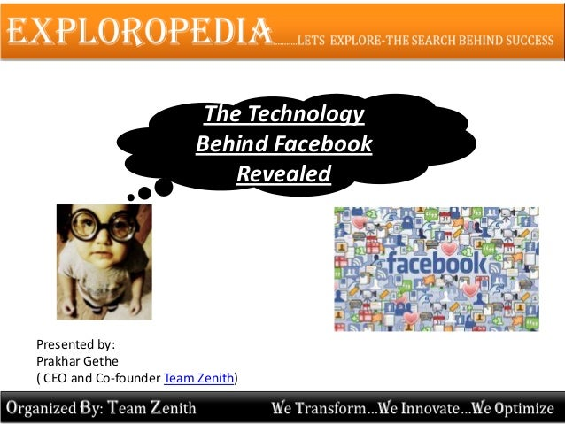 The Technology Behind Facebook Revealed Presented by: Prakhar Gethe ( CEO and Co-founder Team Zenith)
