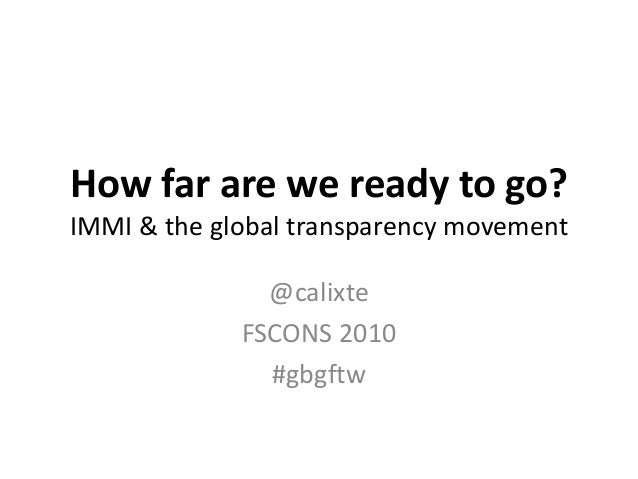 How far are we ready to go? IMMI & the global transparency movement @calixte FSCONS 2010 #gbgftw