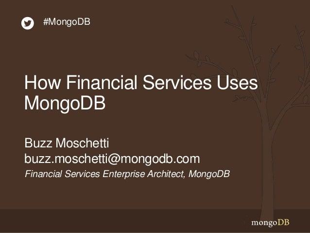How Financial Services Uses MongoDB Financial Services Enterprise Architect, MongoDB Buzz Moschetti buzz.moschetti@mongodb...