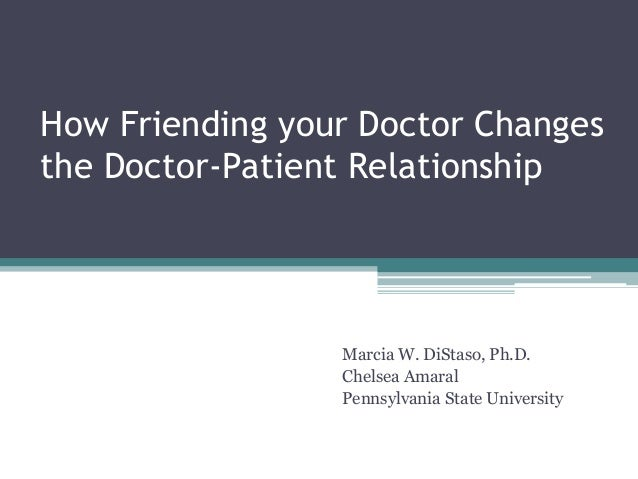 How Friending your Doctor Changes the Doctor-Patient Relationship Marcia W. DiStaso, Ph.D. Chelsea Amaral Pennsylvania Sta...