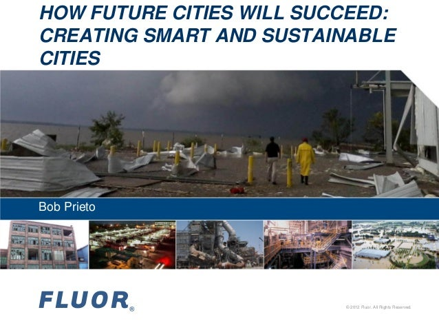 HOW FUTURE CITIES WILL SUCCEED: CREATING SMART AND SUSTAINABLE CITIES  Bob Prieto  © 2012 Fluor. All Rights Reserved.