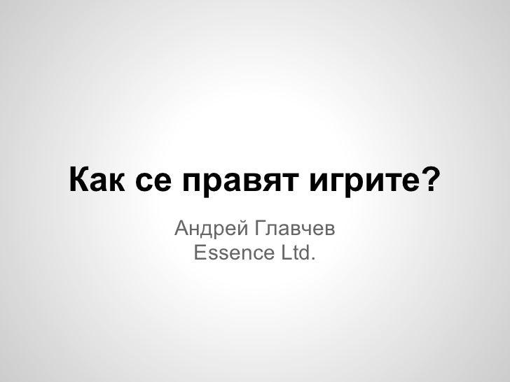 Как се правят игрите?     Андрей Главчев      Essence Ltd.