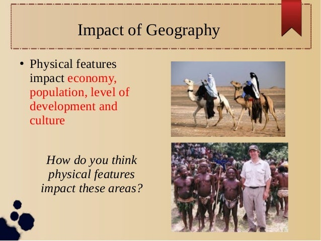 Impact of Geography ●  Physical features impact economy, population, level of development and culture How do you think phy...