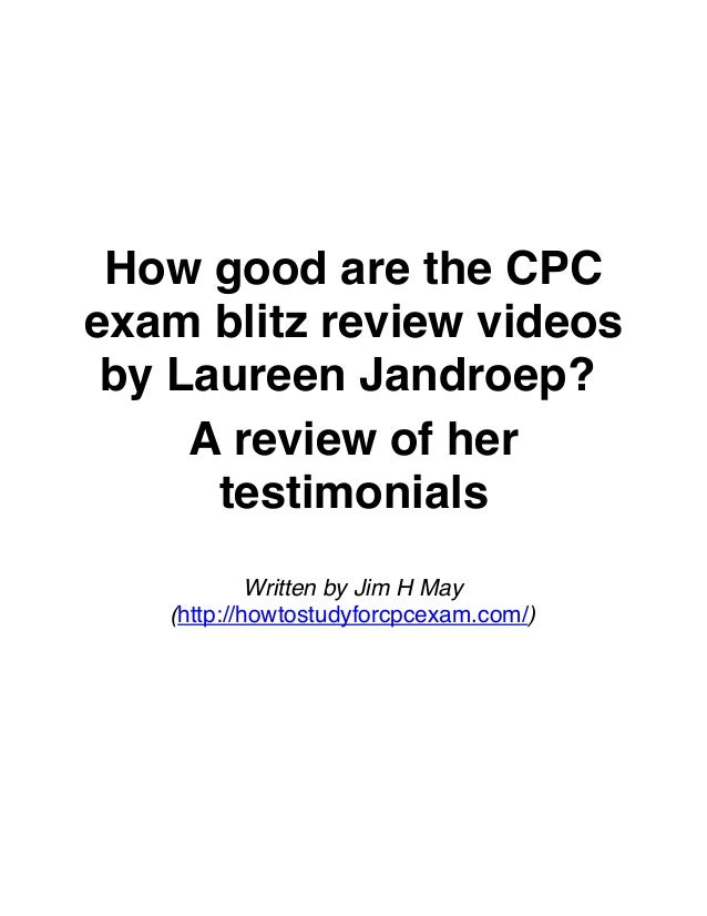How good are the CPC exam blitz review videos by Laureen Jandroep? A review of her testimonials Written by Jim H May (http...