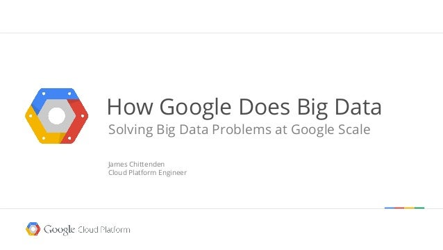 How Google Does Big Data Solving Big Data Problems at Google Scale James Chittenden Cloud Platform Engineer  Google confid...