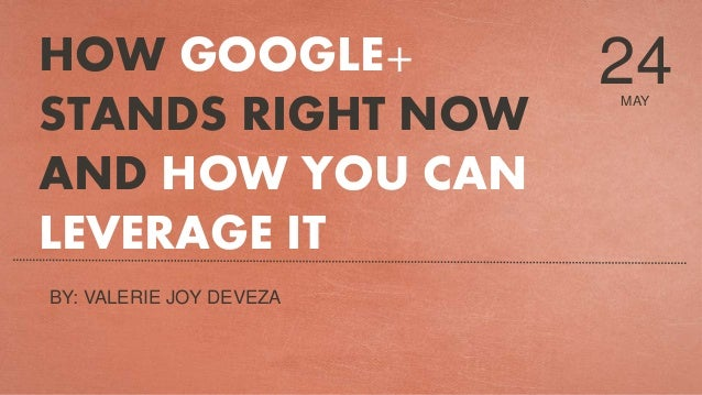 MAY 24HOW GOOGLE+ STANDS RIGHT NOW AND HOW YOU CAN LEVERAGE IT BY: VALERIE JOY DEVEZA