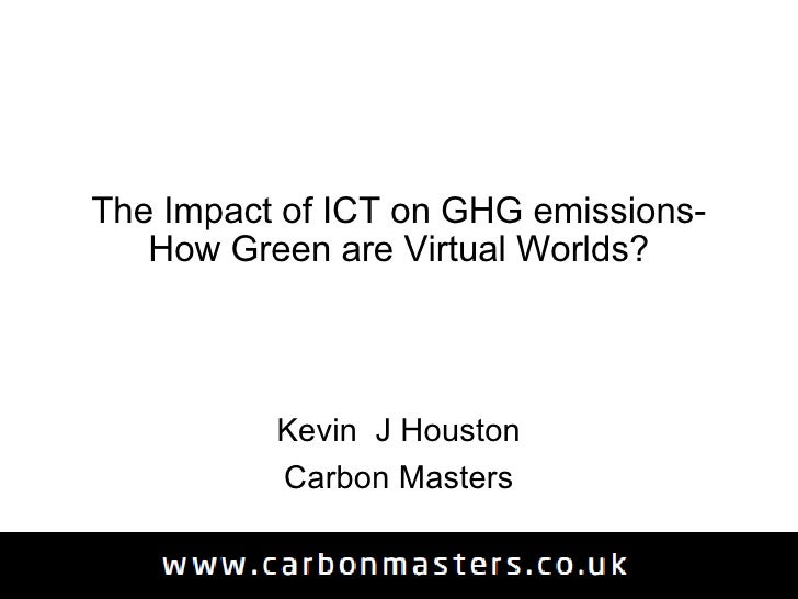 The Impact of ICT on GHG emissions- How Green are Virtual Worlds? Kevin  J Houston Carbon Masters