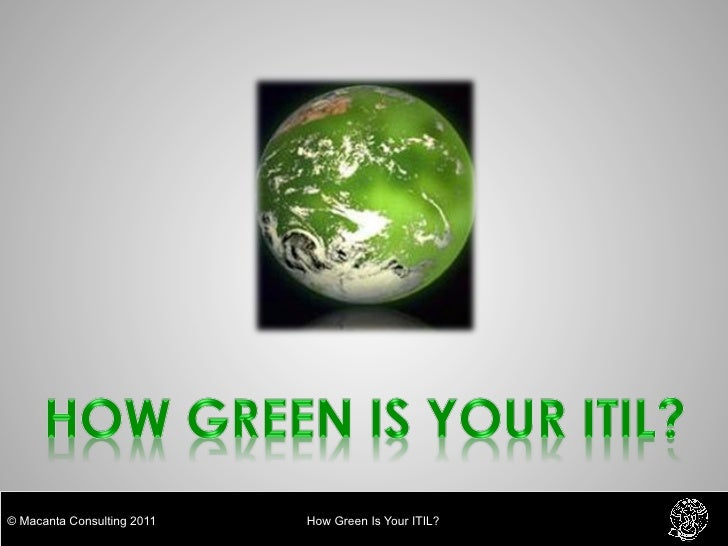 © Macanta Consulting 2011   How Green Is Your ITIL?
