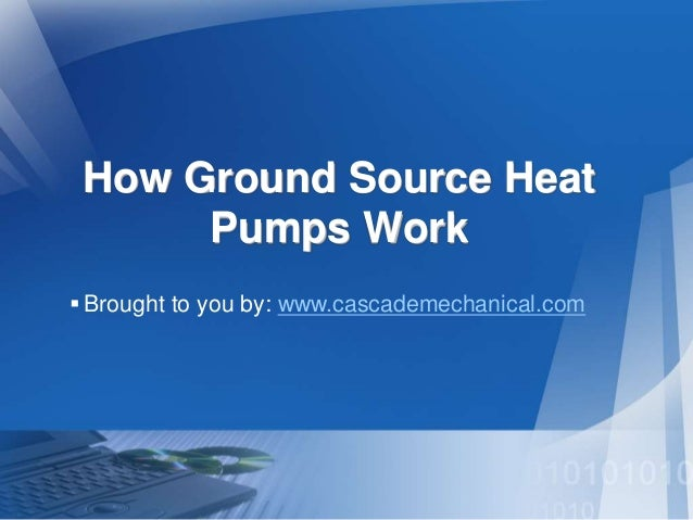 How Ground Source Heat  Pumps Work   Brought to you by: www.cascademechanical.com