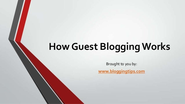 How Guest Blogging Works Brought to you by:  www.bloggingtips.com