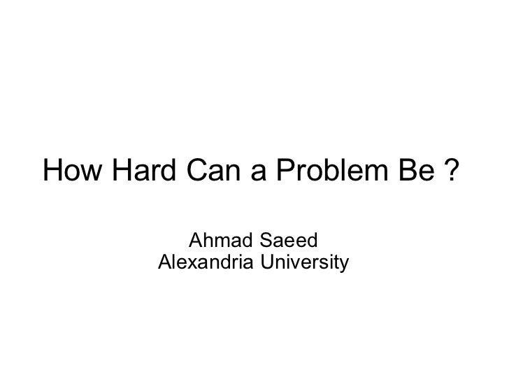 How Hard Can a Problem Be ?