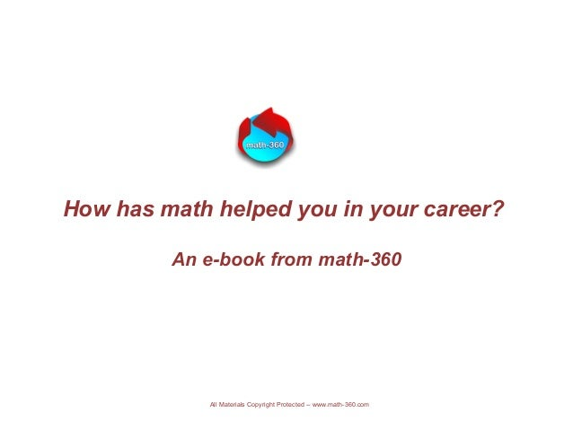 How has math helped you in your career? An e-book from math-360 All Materials Copyright Protected -- www.math-360.com