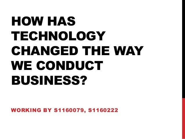 HOW HAS TECHNOLOGY CHANGED THE WAY WE CONDUCT BUSINESS? WORKING BY S1160079, S1160222