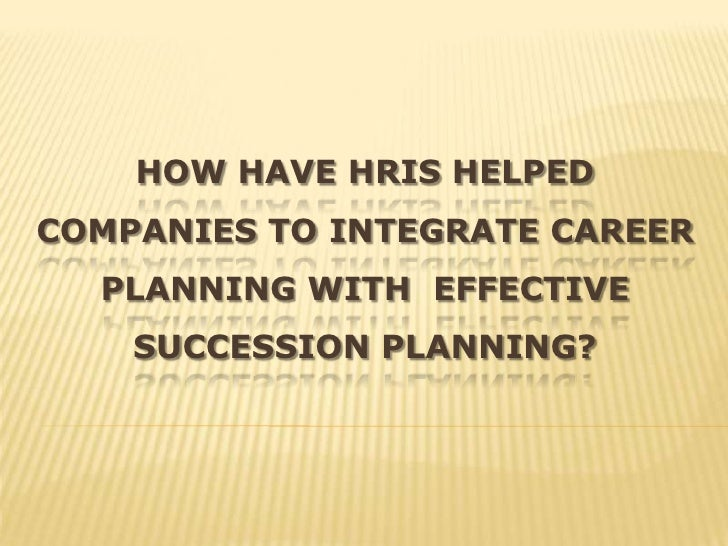 HOW HAVE HRIS HELPEDCOMPANIES TO INTEGRATE CAREER  PLANNING WITH EFFECTIVE    SUCCESSION PLANNING?