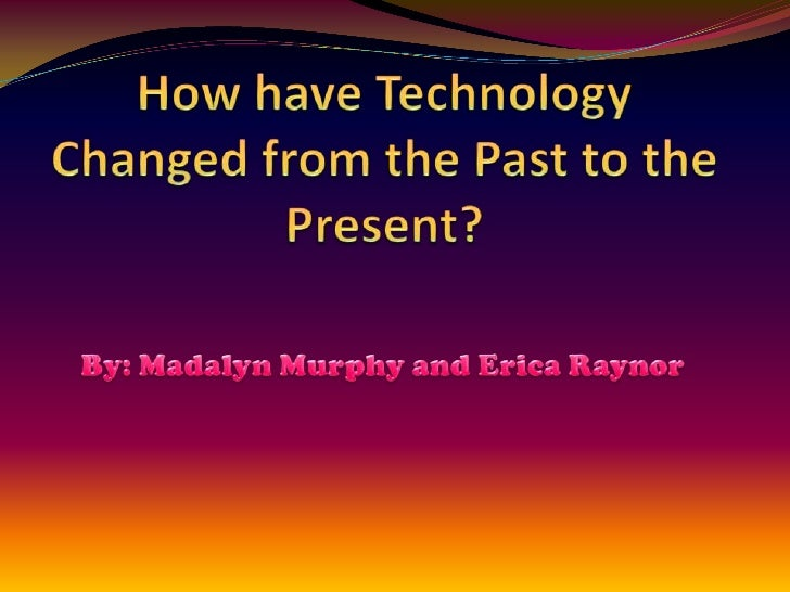 How have technology changed from the past to3
