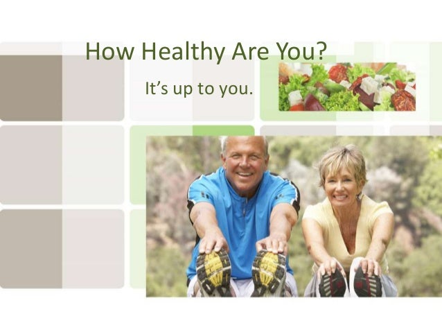 How Healthy Are You? It's up to you.
